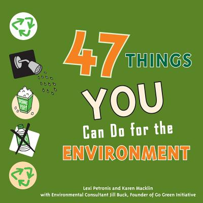 47 Things You Can Do for the Environment By Petronis, Lexi/ Macklin, Karen